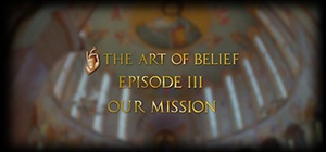 The Art of Belief Episode III: Our Mission
