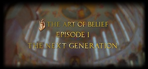 The Art of Belief Episode I: The Next Generation